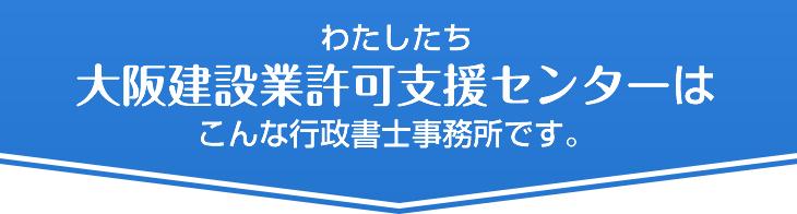 わたしたち大阪建設業許可支援センターはこんな行政書士事務所です。